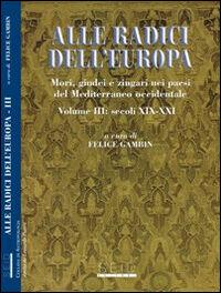 Alle radici dell'Europa. Mori, giudei e zingari nei paesi del Mediterraneo occidentale. Vol. 3: Secoli XIX-XXI.