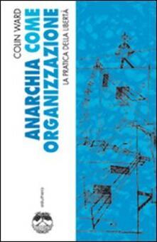 Anarchia come organizzazione. La pratica della libertà - Colin Ward - copertina