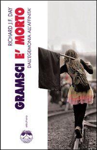 Gramsci è morto. Dall'egemonia all'affinità
