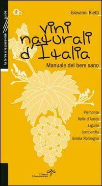 Vini naturali d'Italia. Manuale del bere sano. Vol. 2: Piemonte, Valle d'Aosta, Liguria, Lombardia, Emilia-Romagna.