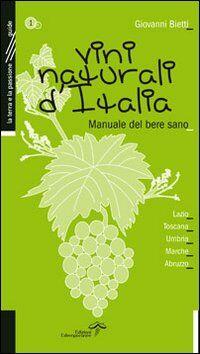 Vini naturali d'Italia. Manuale del bere sano. Vol. 1: Lazio, Toscana, Umbria, Marche, Abruzzo.