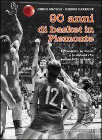 Novant'anni di basket in Piemonte. Gli uomini, le donne e le società che hanno fatto canestro