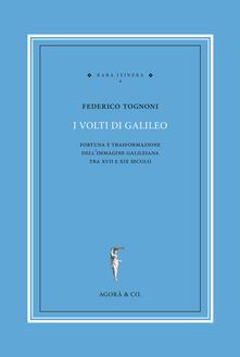 I volti di Galileo. Fortuna e trasformazione dell'immagine galileiana tra XVII e XIX secolo - Federico Tognoni - copertina