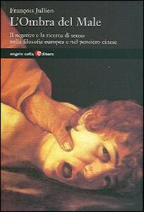 Libro L' ombra del male. Il negativo e la ricerca di senso nella filosofia europea e nel mondo cinese François Jullien
