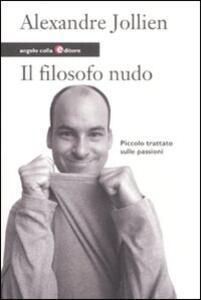 Libro Il filosofo nudo. Piccolo trattato sulle passioni Alexandre Jollien