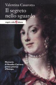 Libro Il segreto nello sguardo. Memorie di Rosalba Carriera prima pittrice d'Europa Valentina Casarotto