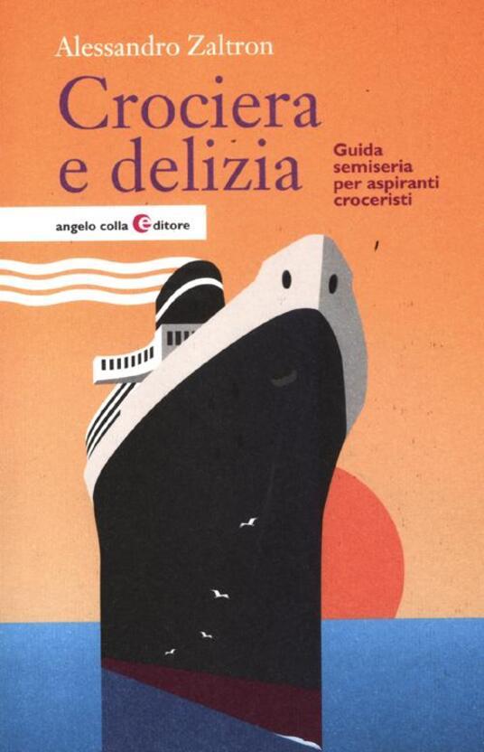 Crociera e delizia. Guida semiseria per aspiranti croceristi - Alessandro Zaltron - copertina