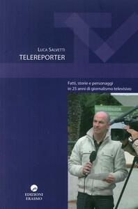 Telereporter. Fatti, storie e personaggi in 25 anni di giornalismo televisivo