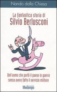 La fantastica storia di Silvio Berlusconi. Dell'uomo che portò il paese in guerra senza avere fatto il servizio militare - Nando Dalla Chiesa - copertina