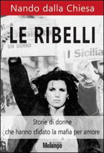 Libro Le ribelli. Storie di donne che hanno sfidato la mafia per amore Nando Dalla Chiesa