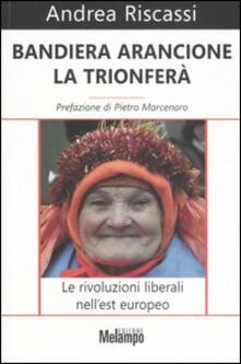 Bandiera arancione la trionferà. Le rivoluzioni liberali nell'est europeo - Andrea Riscassi - copertina