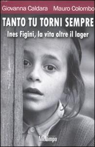 Tanto tu torni sempre. Ines Figini, la vita oltre il lager - Giovanna Caldara,Mauro Colombo - copertina