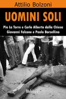 Uomini soli. Pio La Torre e Carlo Alberto Dalla Chiesa, Giovanni Falcone e Paolo Borsellino - Attilio Bolzoni - ebook
