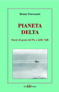 Pianeta delta. Storie di gente del Po e delle valli