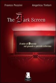 The dark screen. Il mito di Dracula sul grande e piccolo schermo - Franco Pezzini,Angelica Tintori - copertina