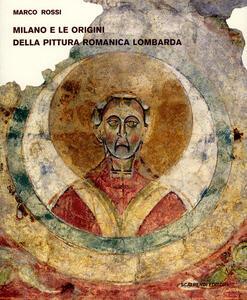 Milano e le origini della pittura romanica lombarda. Committenze episcopali, modelli iconografici, maestranza. Ediz. illustrata