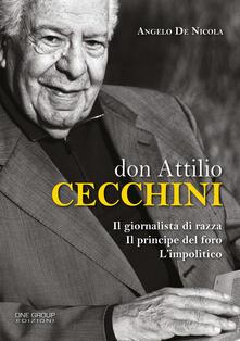 Don Attilio Cecchini. Il giornalista di razza, il principe del foro, l'impolitico - Angelo De Nicola - copertina