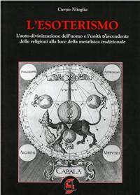 L' esoterismo. L'autodivinazione dell'uomo e l'unità trascendente delle religioni alla luce della metafisica tradizionale