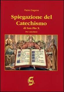 Spiegazione del catechismo di San Pio X. Per i catechisti - Dragone (padre) - copertina