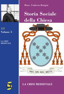 Storia sociale della Chiesa. Vol. 5: crisi medievale, La. - Umberto Benigni - copertina