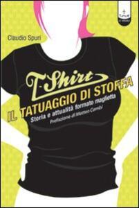 T-shirt, il tatuaggio di stoffa. Storia e attualità formato maglietta - Claudio Spuri - copertina