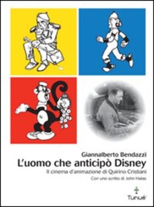 L' uomo che anticipò Disney. Il cinema d'animazione di Quirino Cristiani - Giannalberto Bendazzi - copertina