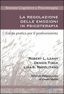 La regolazione delle emozioni in psicoterapia. Guida pratica per il professionista - Robert L. Leahy,Dennis Tirch,Lisa A. Napolitano - copertina