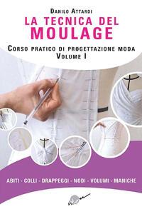 La tecnica del moulage. Corso pratico di progettazione moda. Ediz. illustrata. Vol. 1: Abiti, colli, drappeggi, nodi, volumi, maniche.