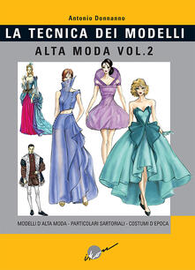 Ristorantezintonio.it Tecnica dei modelli. Alta moda. Vol. 2: Modelli alta moda, particolari sartoriali, costumi d'epoca. Image