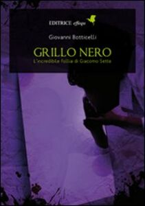 Grillo nero. L'incredibile follia di Giacomo Sette