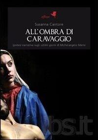All'ombra di Caravaggio. Ipotesi narrativa sugli ultimi giorni di Michelangelo Merisi