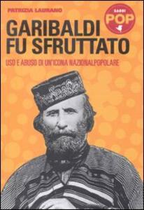 Garibaldi fu sfruttato. Uso e abuso di un'icona nazionalpopolare