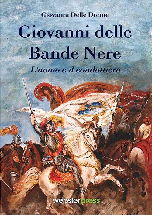 Giovanni delle Bande Nere. L'uomo e il condottiero