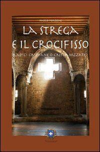 La strega e il crocifisso. Radici cristiane o cristianizzate?