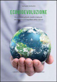 Ecobievoluzione. Ecosistemi urbani, rurali e naturali. Vecchi e nuovi equilibri della natura