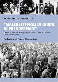 Maledetti figli di Giuda, vi prenderemo! La caccia nazifascista agli ebrei in una terra di confine. Varese 1943-45