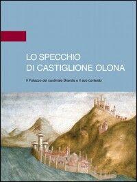 Lo specchio di Castiglione Olona. Il palazzo del cardinale Branda e il suo contesto
