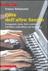 Cose dell'altro secolo. Protagonisti, storie, fatti e misfatti nell'Italia e nella Milano del Novecento