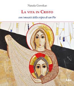 La vita in Cristo. Con i mosaici della cripta di San Pio da Pietrelcina