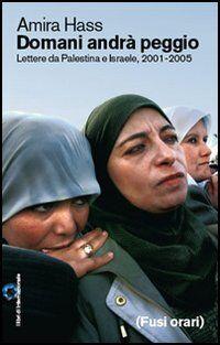 Domani andrà peggio. Lettere da Palestina e Israele, 2001-2005