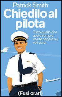 Chiedilo al pilota. Tutto quello che avete sempre voluto sapere sui voli aerei
