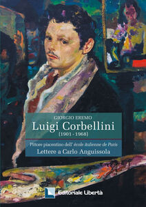 Luigi Corbellini. Pittore piacentino dell'Ecole italienne de Paris. Lettere a Carlo Anguissola
