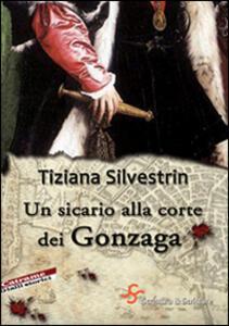 Libro Un sicario alla corte dei Gonzaga Tiziana Silvestrin