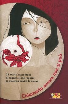 Tegliowinterrun.it Chiamarlo amore non si può. 23 scrittrici raccontano ai ragazzi e alle ragazze la violenza contro le donne Image