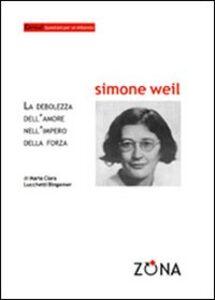 Simone Weil. La debolezza dell'amore nell'impero della forza