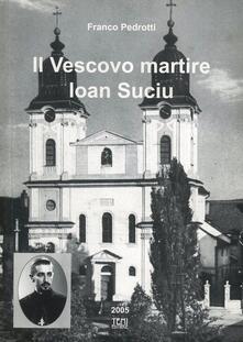 Il vescovo martire. Ioan Suciu