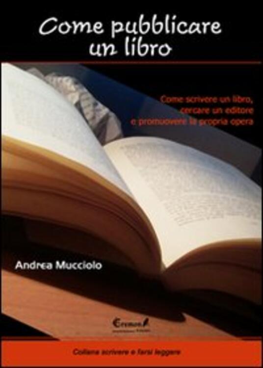Come pubblicare un libro. Come scrivere un libro, cercare un editore e promuovere la propria opera - Andrea Mucciolo - copertina