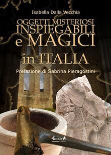 Oggetti misteriosi, inspiegabili e magici in Italia - Isabella Dalla Vecchia - copertina