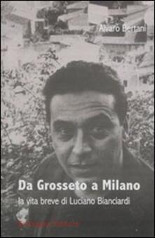 Da Grosseto a Milano. La vita breve di Luciano Bianciardi - Alvaro Bertani - copertina