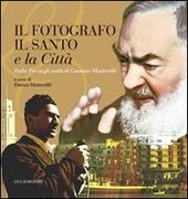 Il fotografo, il santo e la citta. Padre Pio negli scatti di Gaetano Mastrorilli